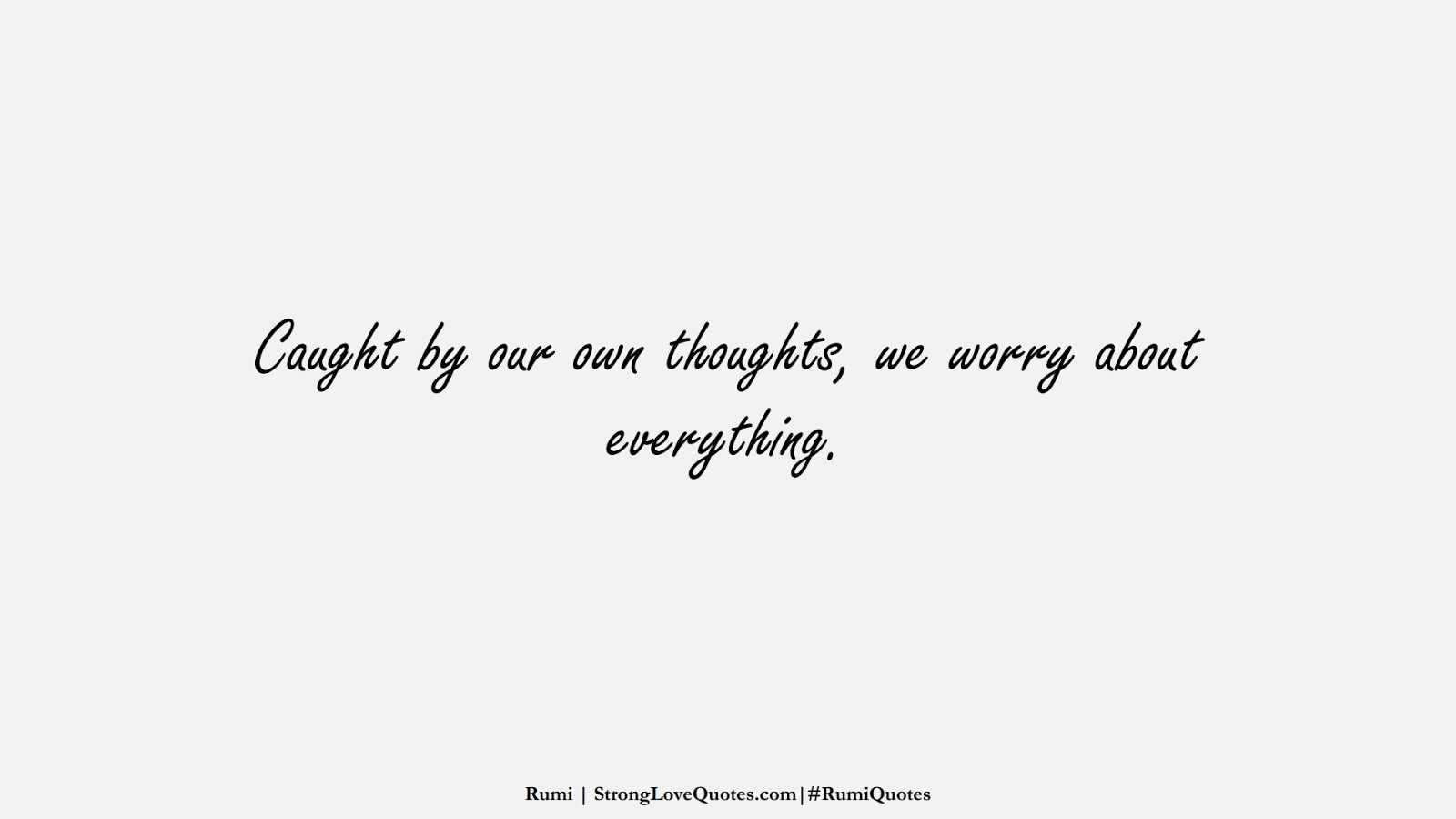 Caught by our own thoughts, we worry about everything. (Rumi);  #RumiQuotes
