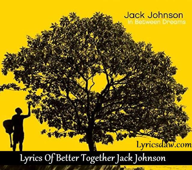 Lyrics Of Better Together Jack Johnson | In Between Dreams