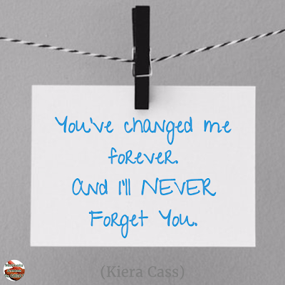 "Quotes About Change To Improve Your Life: ""You've changed me forever. And I'll never forget you."" ― Kiera Cass"