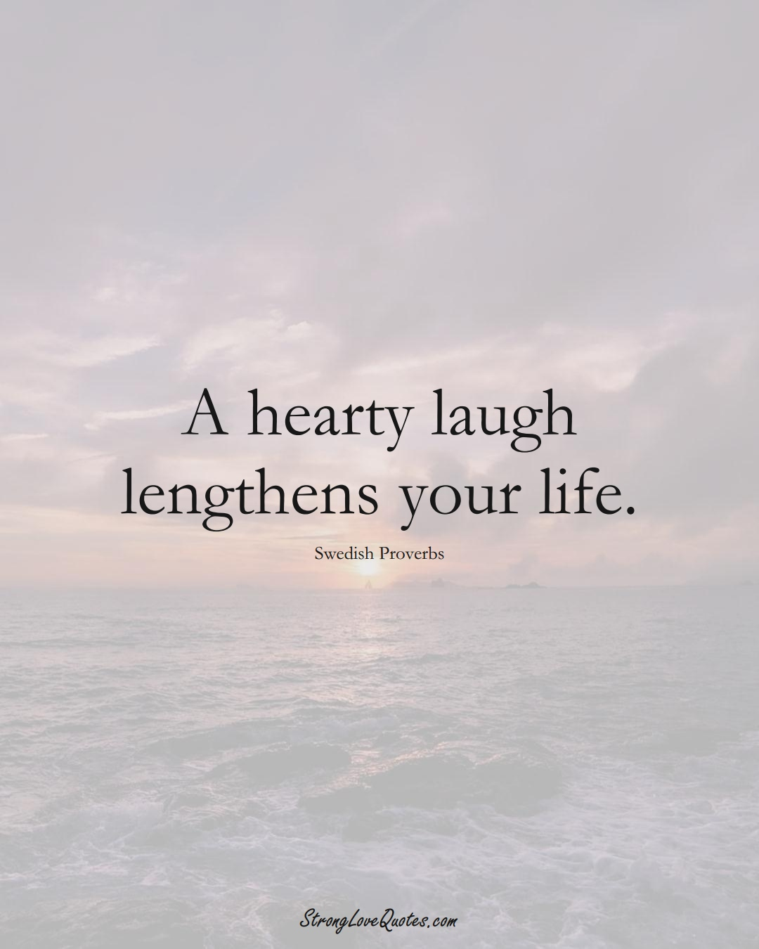 A hearty laugh lengthens your life. (Swedish Sayings);  #EuropeanSayings