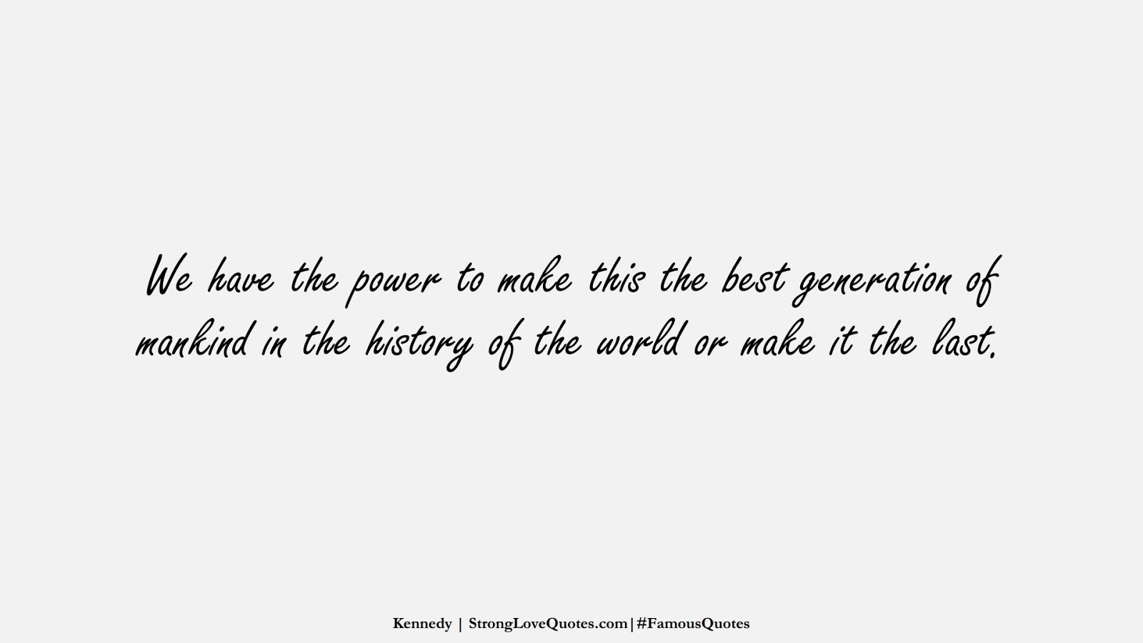 We have the power to make this the best generation of mankind in the history of the world or make it the last. (Kennedy);  #FamousQuotes