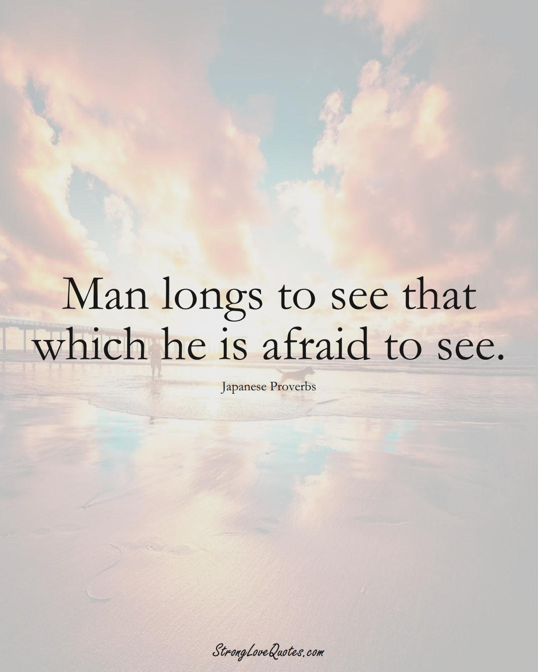 Man longs to see that which he is afraid to see. (Japanese Sayings);  #AsianSayings