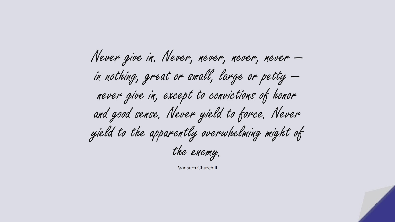 Never give in. Never, never, never, never — in nothing, great or small, large or petty — never give in, except to convictions of honor and good sense. Never yield to force. Never yield to the apparently overwhelming might of the enemy. (Winston Churchill);  #NeverGiveUpQuotes