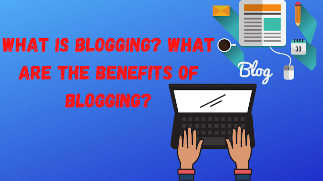 What is Blogging ? What are the benefits of blogging?