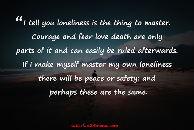 """""""I tell you loneliness is the thing to master. Courage and fear love death are only parts of it and can easily be ruled afterwards. If I make myself master my own loneliness there will be peace or safety: and perhaps these are the same."""""""
