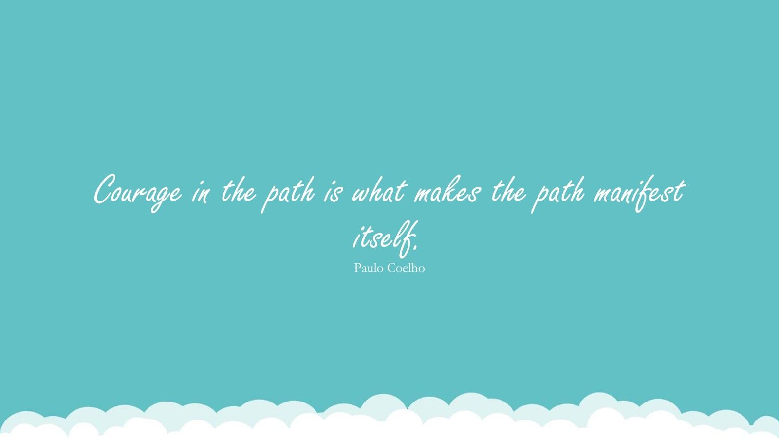 Courage in the path is what makes the path manifest itself. (Paulo Coelho);  #EncouragingQuotes