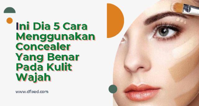 Ini Dia 5 Cara Menggunakan Concealer Yang Benar Pada Kulit Wajah