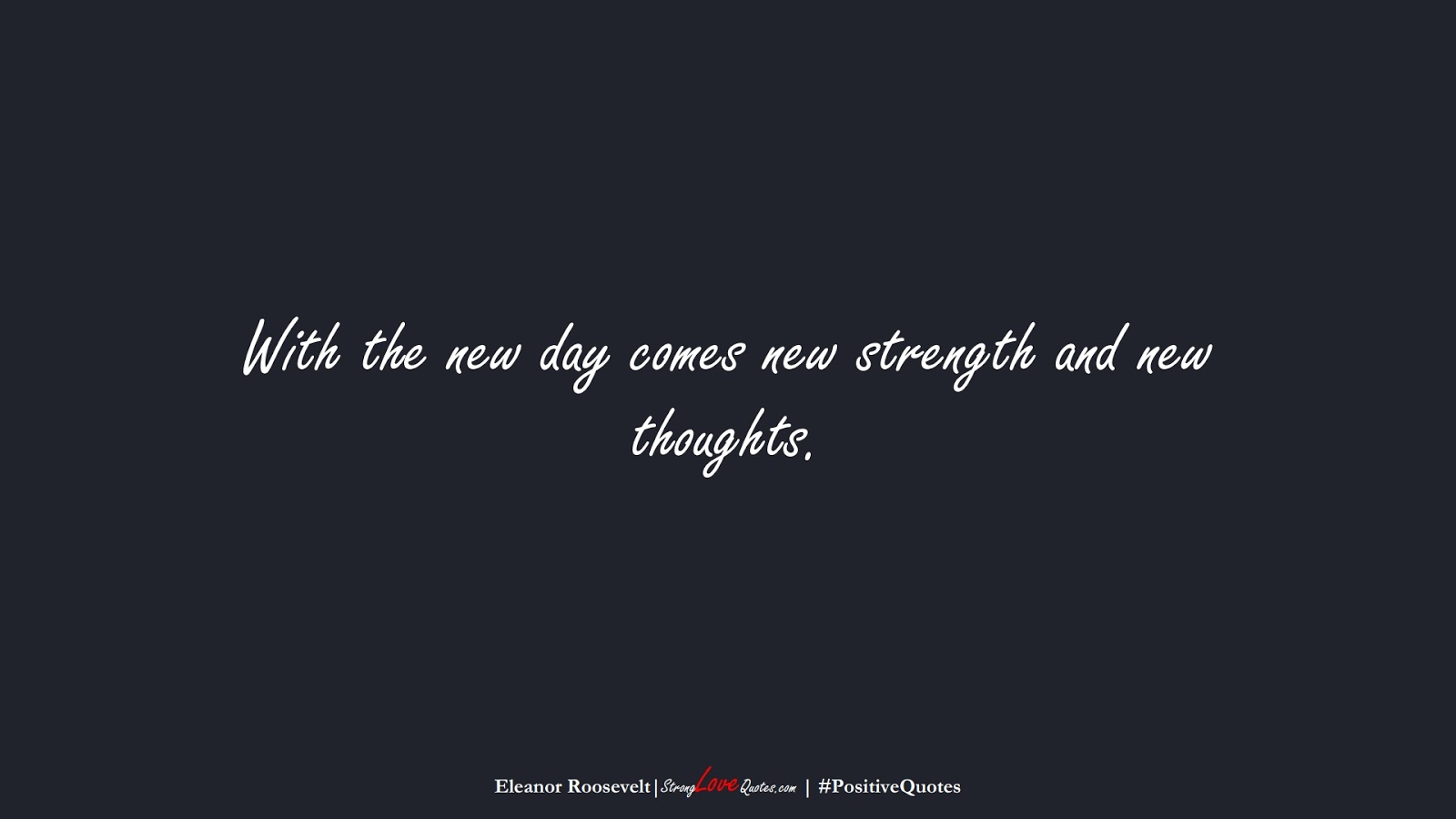 With the new day comes new strength and new thoughts. (Eleanor Roosevelt);  #PositiveQuotes