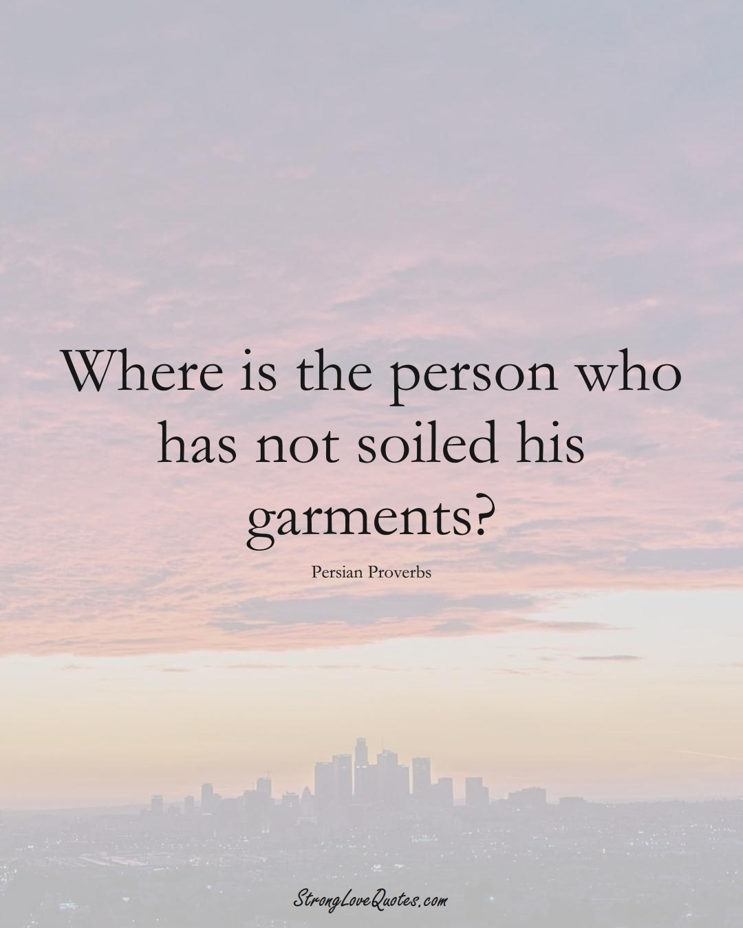Where is the person who has not soiled his garments? (Persian Sayings);  #aVarietyofCulturesSayings