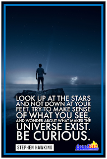 Look up at the stars and not down at your feet. Try to make sense of what you see, and wonder about what makes the universe exist. Be curious. Stephen Hawking