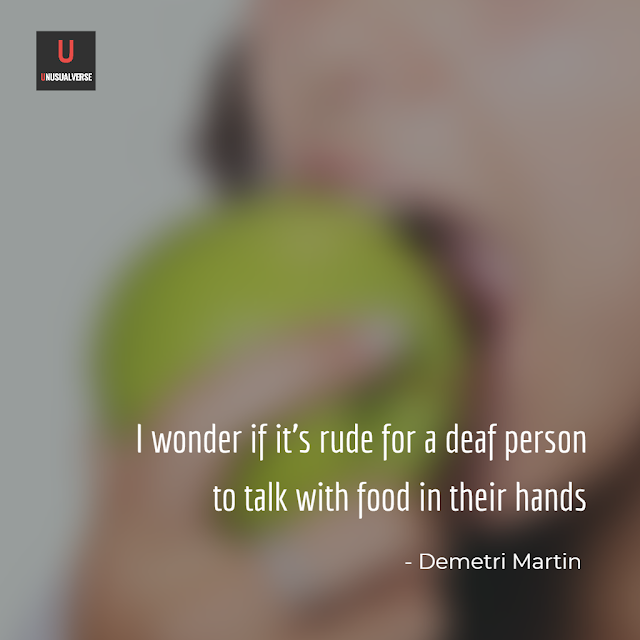 I wonder if it's rude for a deaf person to talk with food in their hands (Demetri Martin)