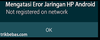 Solusi Cara Mengatasi Tidak terdaftar di jaringan Error (Not registered on network) Android