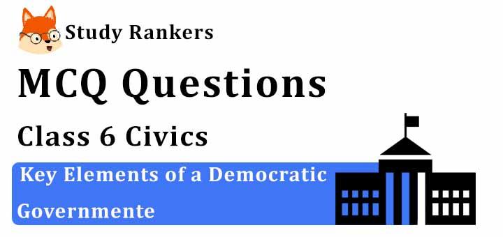 MCQ Questions for Class 6 Civics: Ch 4 Key Elements of a Democratic Government