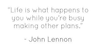 """Life is what happens to you while you're busy making other plans."" --John Lennon"