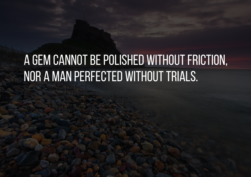 A gem cannot be polished without friction, nor a man perfected without trials. #motivation