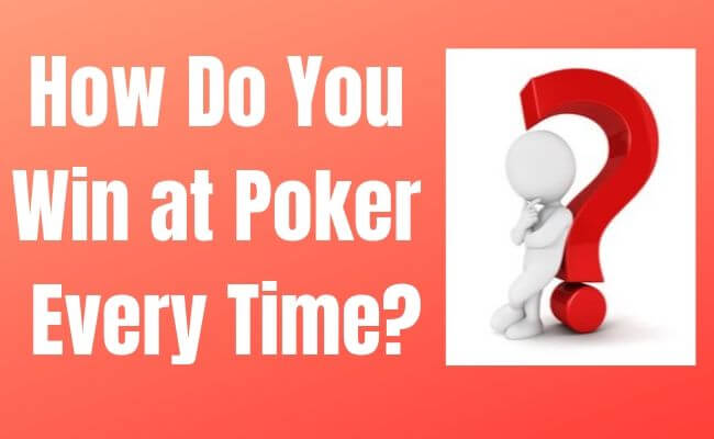 How Do You Win at Poker Every Time?