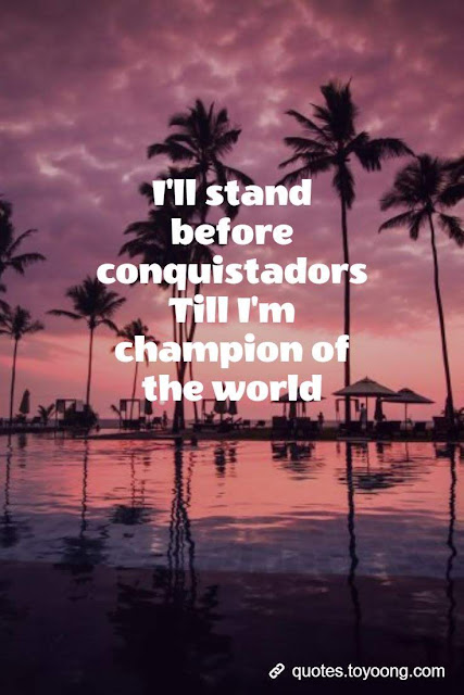 I'll stand before conquistadors Till I'm champion of the world