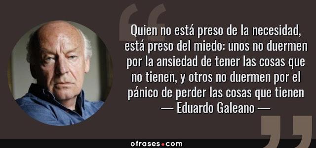 """""""""""Quien no está preso de la necesidad, está preso del miedo: unos no duermen por la ansiedad de tener las cosas que no tienen, y otros no duermen por el pánico de perder las cosas que tienen"""" Eduardo Galeano"""