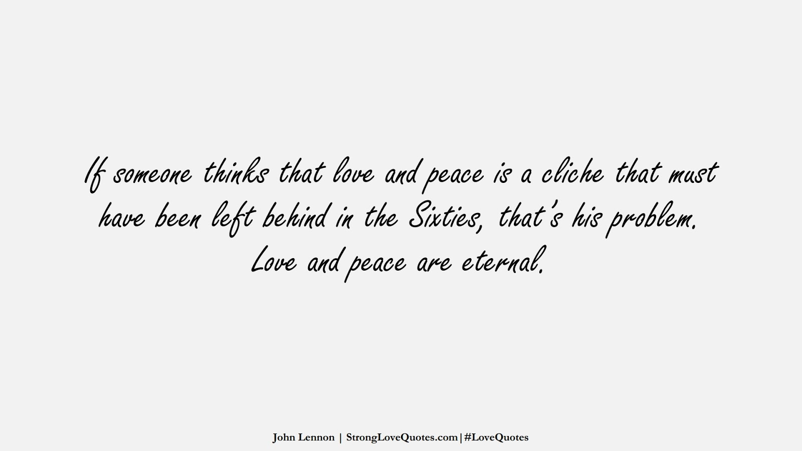 If someone thinks that love and peace is a cliche that must have been left behind in the Sixties, that's his problem. Love and peace are eternal. (John Lennon);  #LoveQuotes
