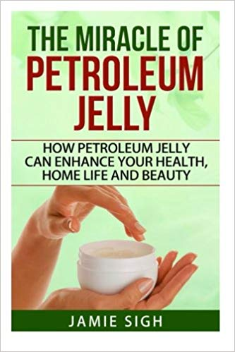 The Miracle of Petroleum Jelly: How Petroleum Jelly Can Enhance Your Health, Home Life, and Beauty (DIY Skincare, Beauty and Household Tips)