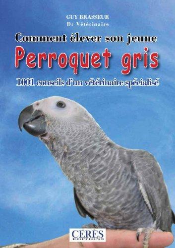 Comment élever son jeune perroquet gris - 1001 conseils d'un vétérinaire spécialisé  - WWW.VETBOOKSTORE.COM