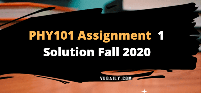 PHY101 Assignment No 1 Solution Fall 2020