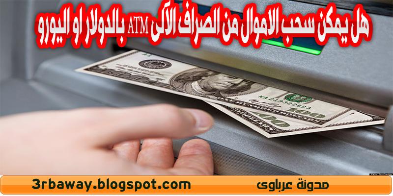 هل يمكن سحب الاموال من الصراف الآلى ATM بالدولار او اليورو