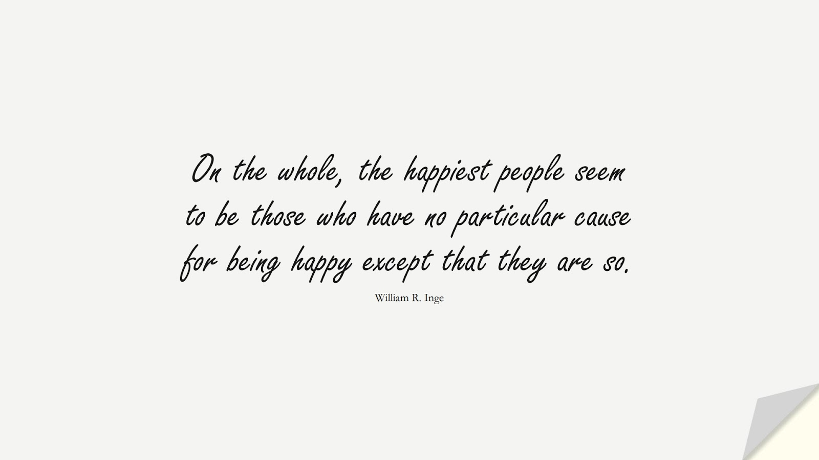 On the whole, the happiest people seem to be those who have no particular cause for being happy except that they are so. (William R. Inge);  #HappinessQuotes