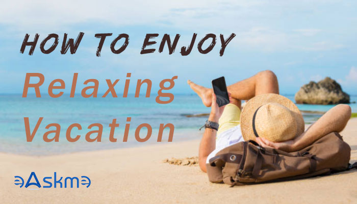 How to Enjoy a Relaxing Vacation away from home: eAskme