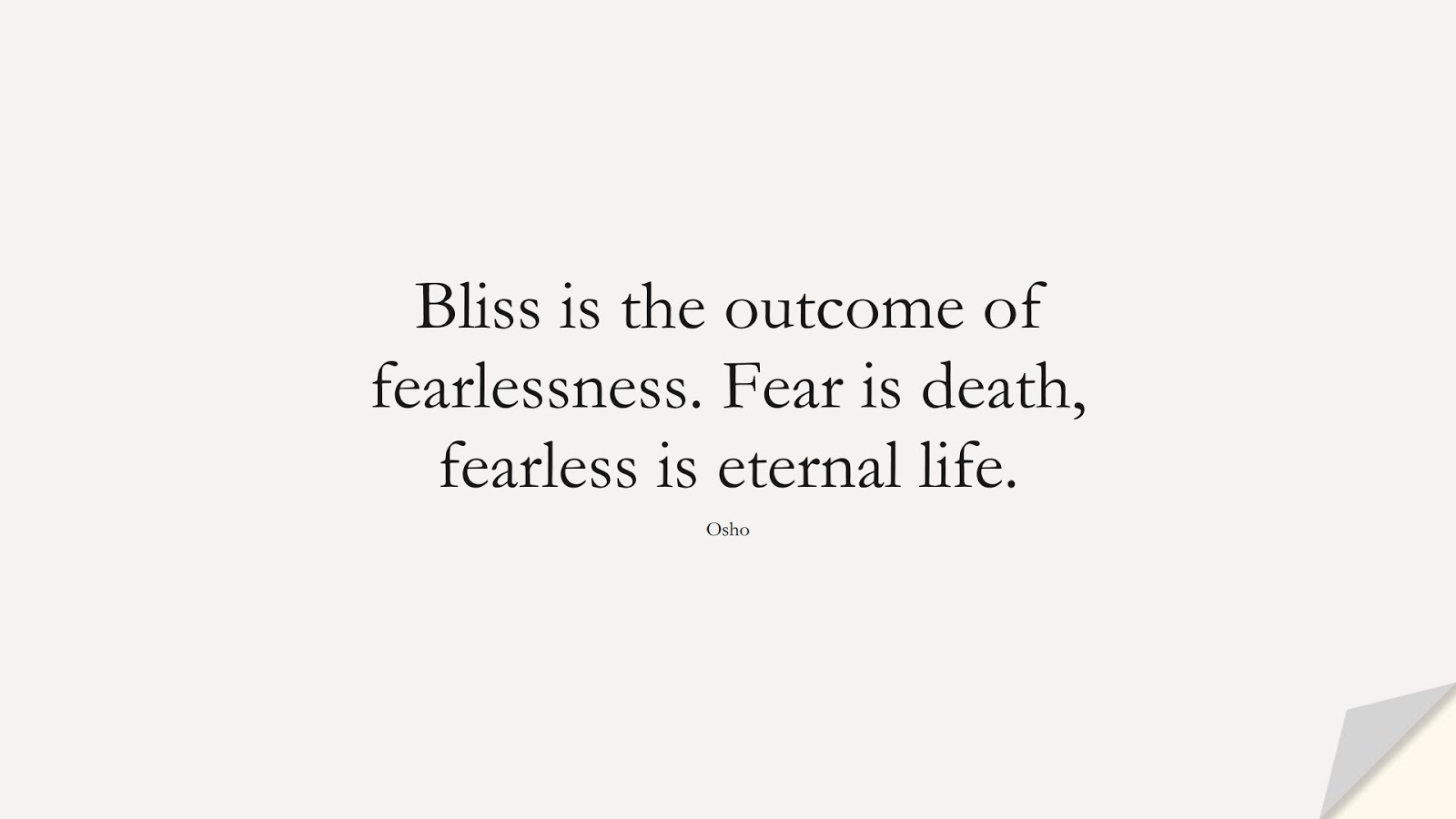 Bliss is the outcome of fearlessness. Fear is death, fearless is eternal life. (Osho);  #CourageQuotes