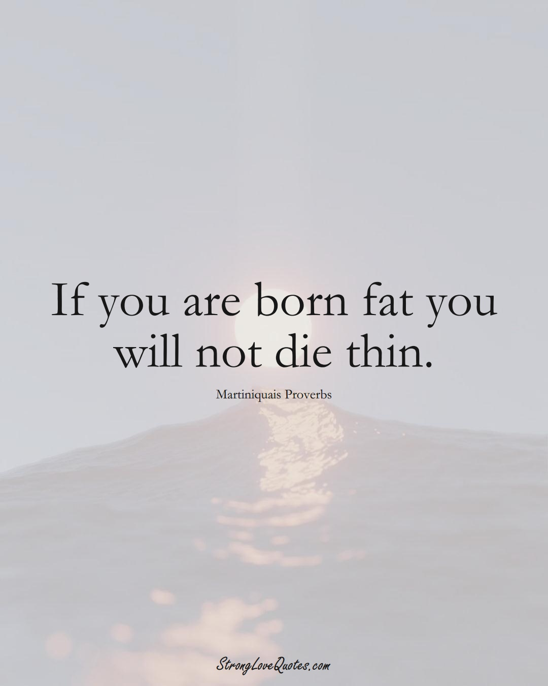 If you are born fat you will not die thin. (Martiniquais Sayings);  #CaribbeanSayings