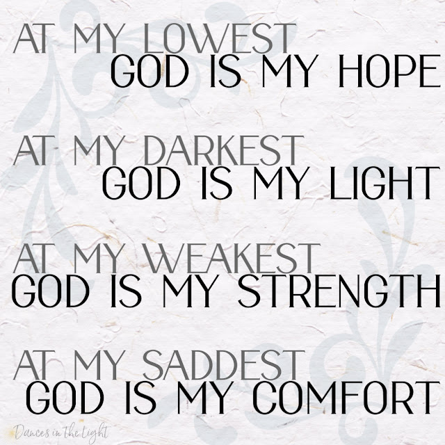 At my lowest, God is my hope. At my darkest, God is my light. At my weakest, God is my strength. At my saddest, God is my comfort.
