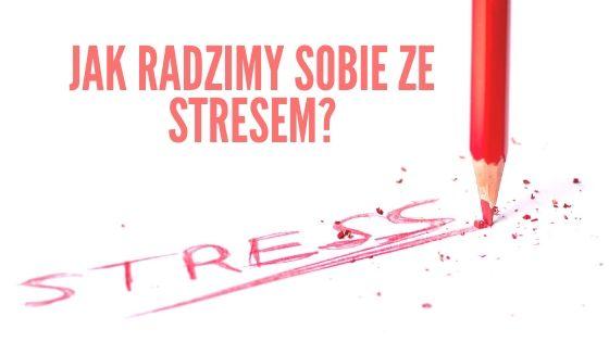Jak radzimy sobie ze stresem?