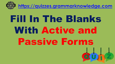 Fill In The Blanks With Active and Passive Forms