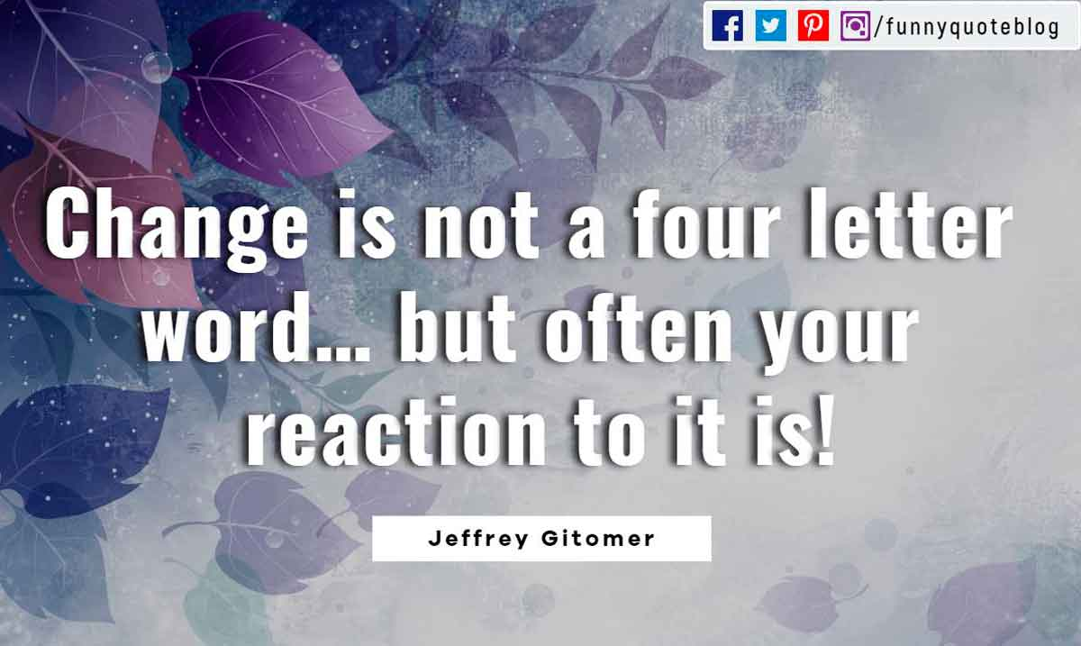 Change is not a four letter word… but often your reaction to it is! ― Jeffrey Gitomer Quote