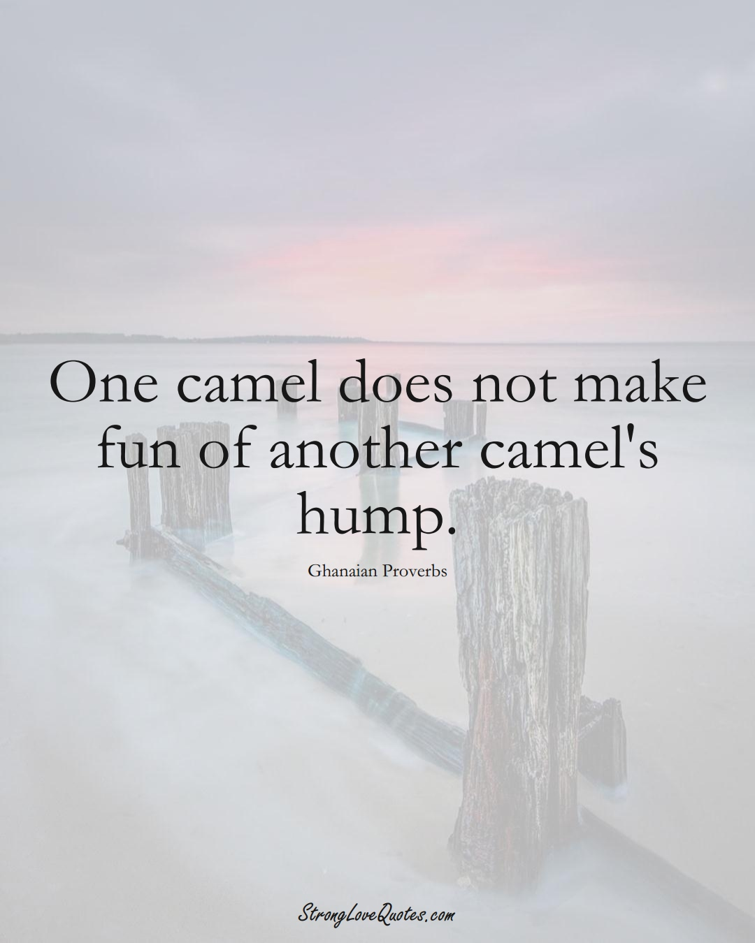 One camel does not make fun of another camel's hump. (Ghanaian Sayings);  #AfricanSayings
