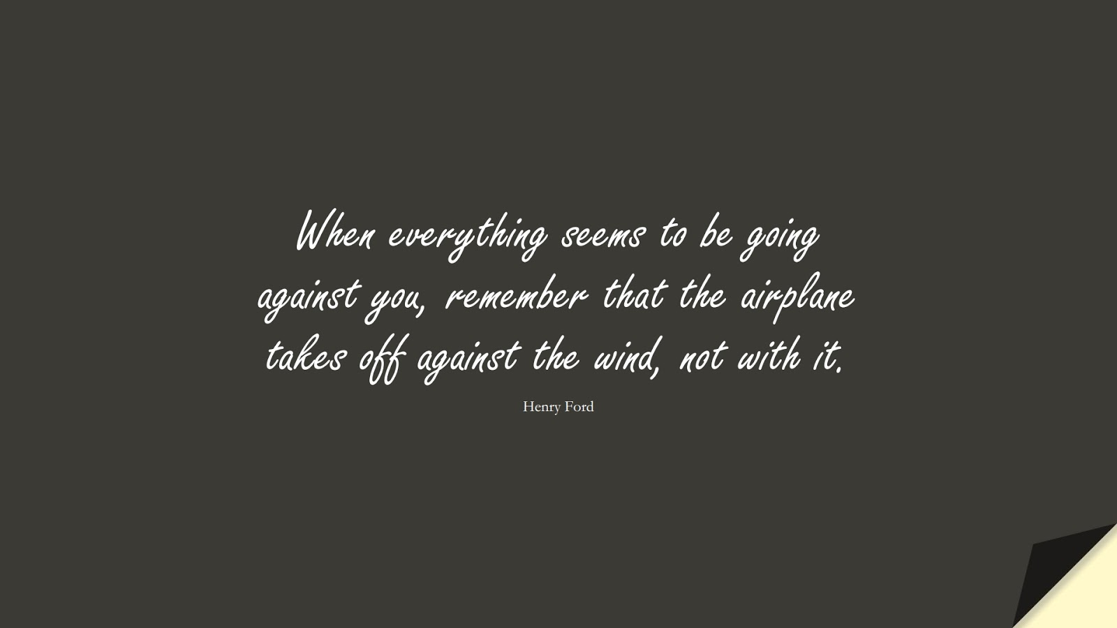 When everything seems to be going against you, remember that the airplane takes off against the wind, not with it. (Henry Ford);  #PositiveQuotes
