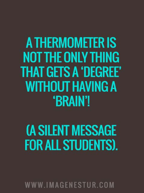 A thermometer is not the only thing that gets a 'degree' without having a 'brain'! (A silent message for all students).