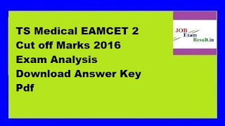 TS Medical EAMCET 2 Cut off Marks 2016 Exam Analysis Download Answer Key Pdf