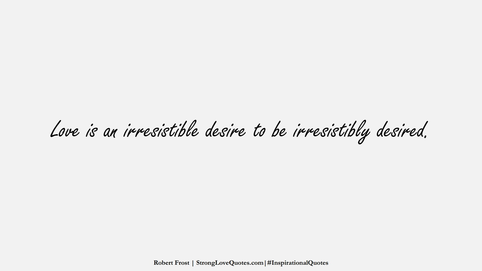 Love is an irresistible desire to be irresistibly desired. (Robert Frost);  #InspirationalQuotes