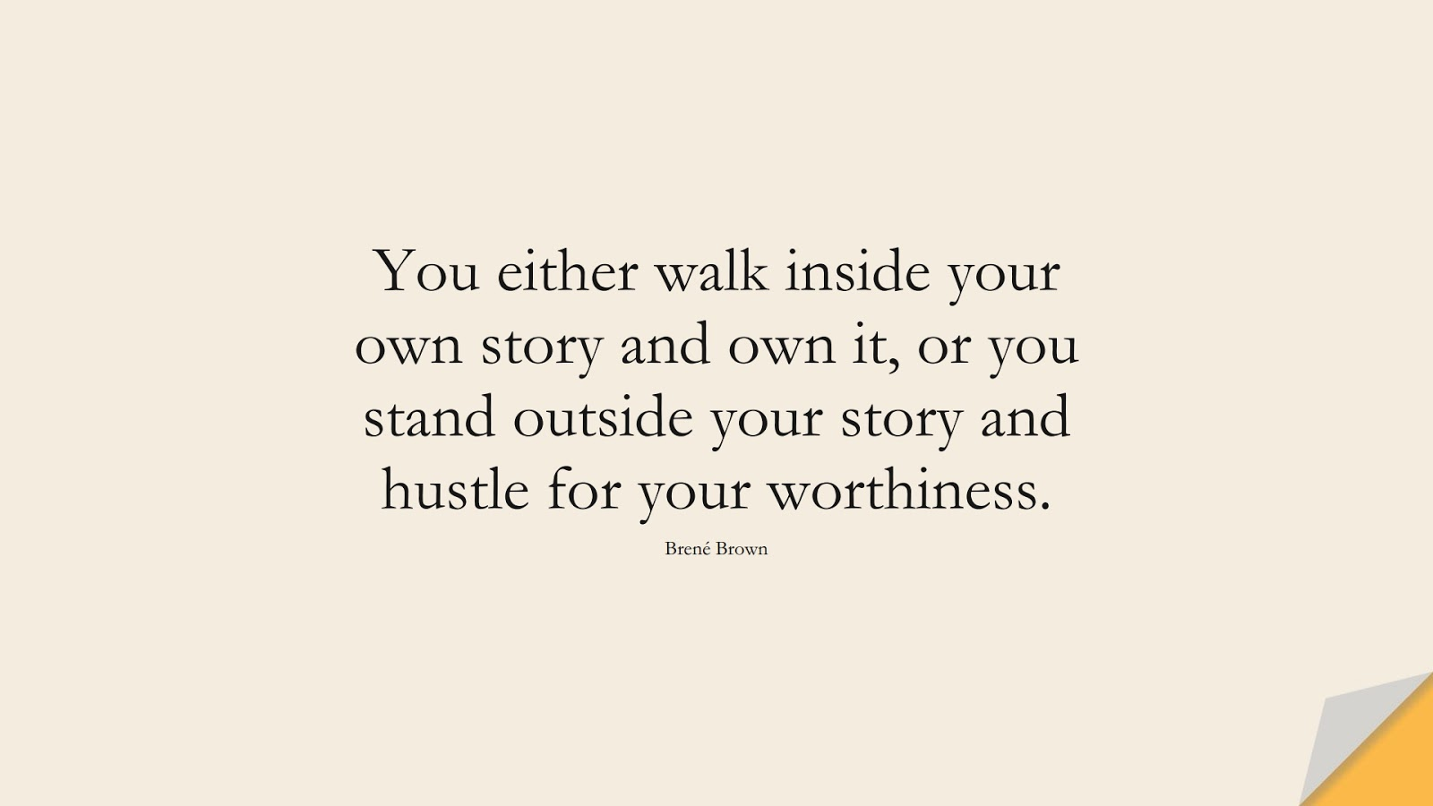 You either walk inside your own story and own it, or you stand outside your story and hustle for your worthiness. (Brené Brown);  #EncouragingQuotes