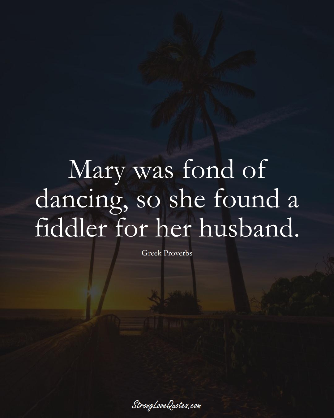 Mary was fond of dancing, so she found a fiddler for her husband. (Greek Sayings);  #EuropeanSayings