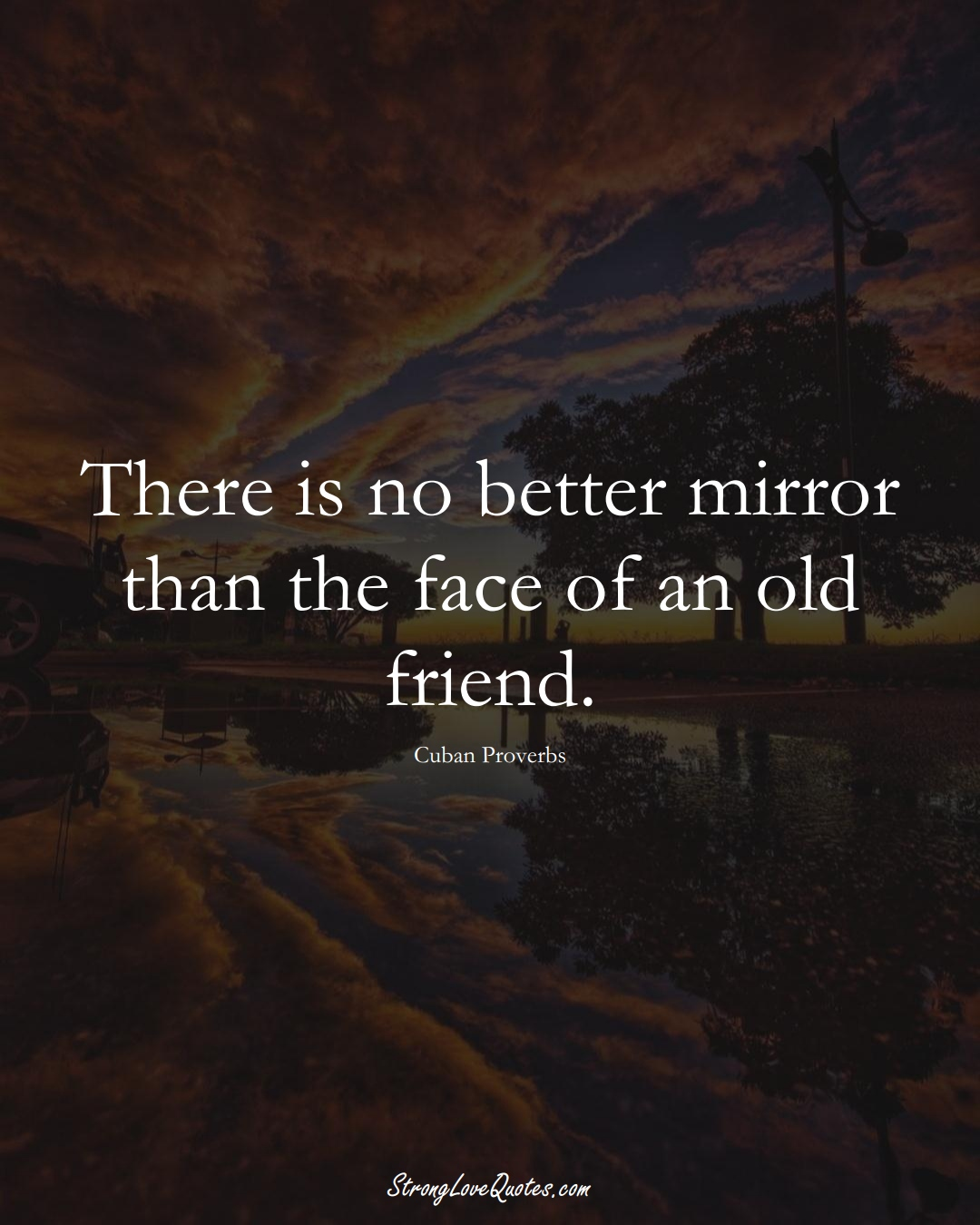 There is no better mirror than the face of an old friend. (Cuban Sayings);  #CaribbeanSayings