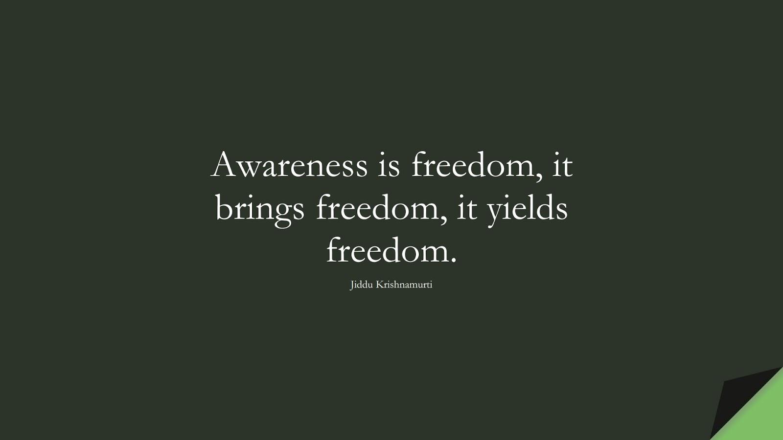 Awareness is freedom, it brings freedom, it yields freedom. (Jiddu Krishnamurti);  #ShortQuotes