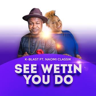 K-Blast - ''See Wetin You Do'' Feat. Naomi Classik    @naomiclassik