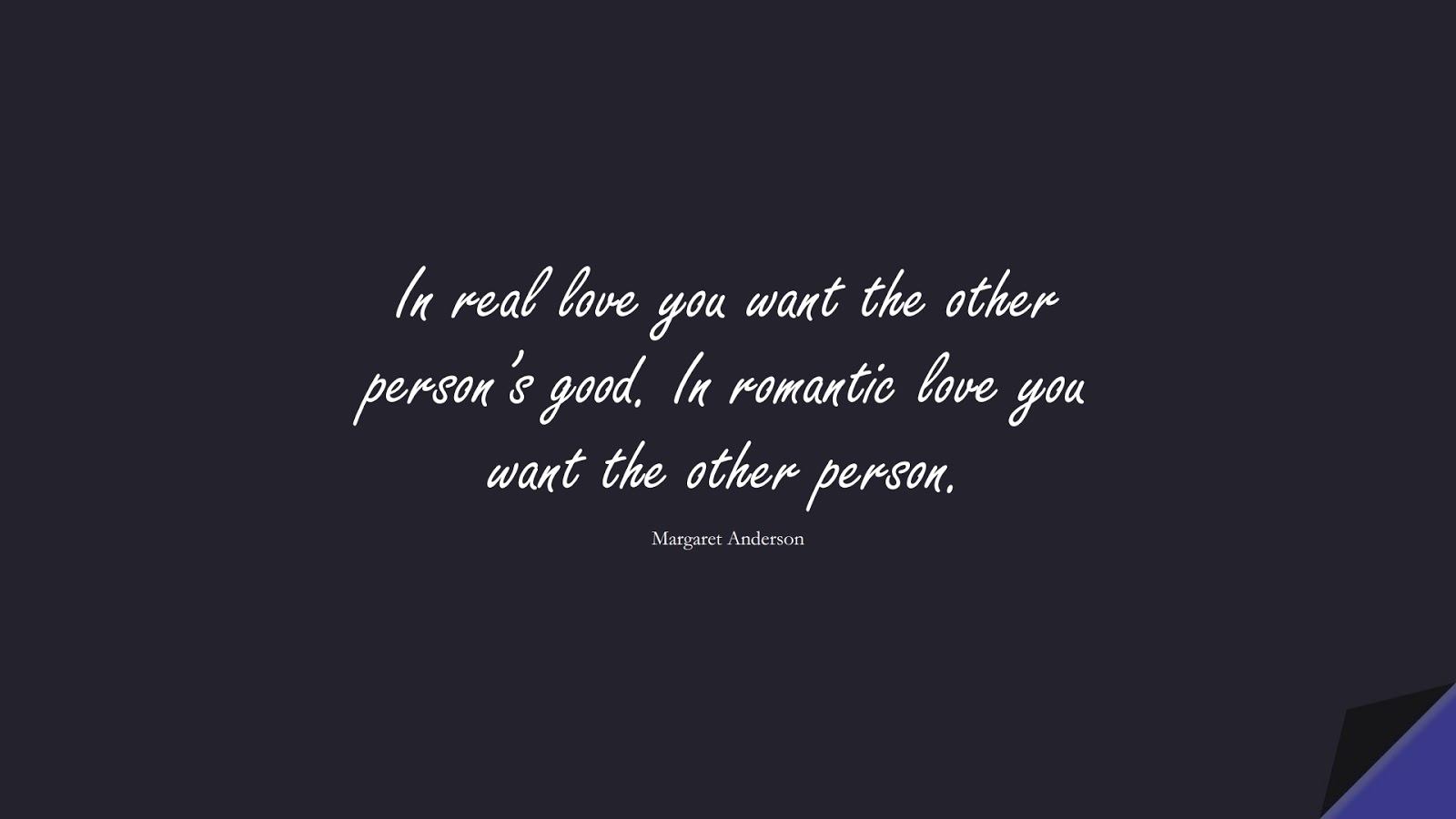 In real love you want the other person's good. In romantic love you want the other person. (Margaret Anderson);  #LoveQuotes