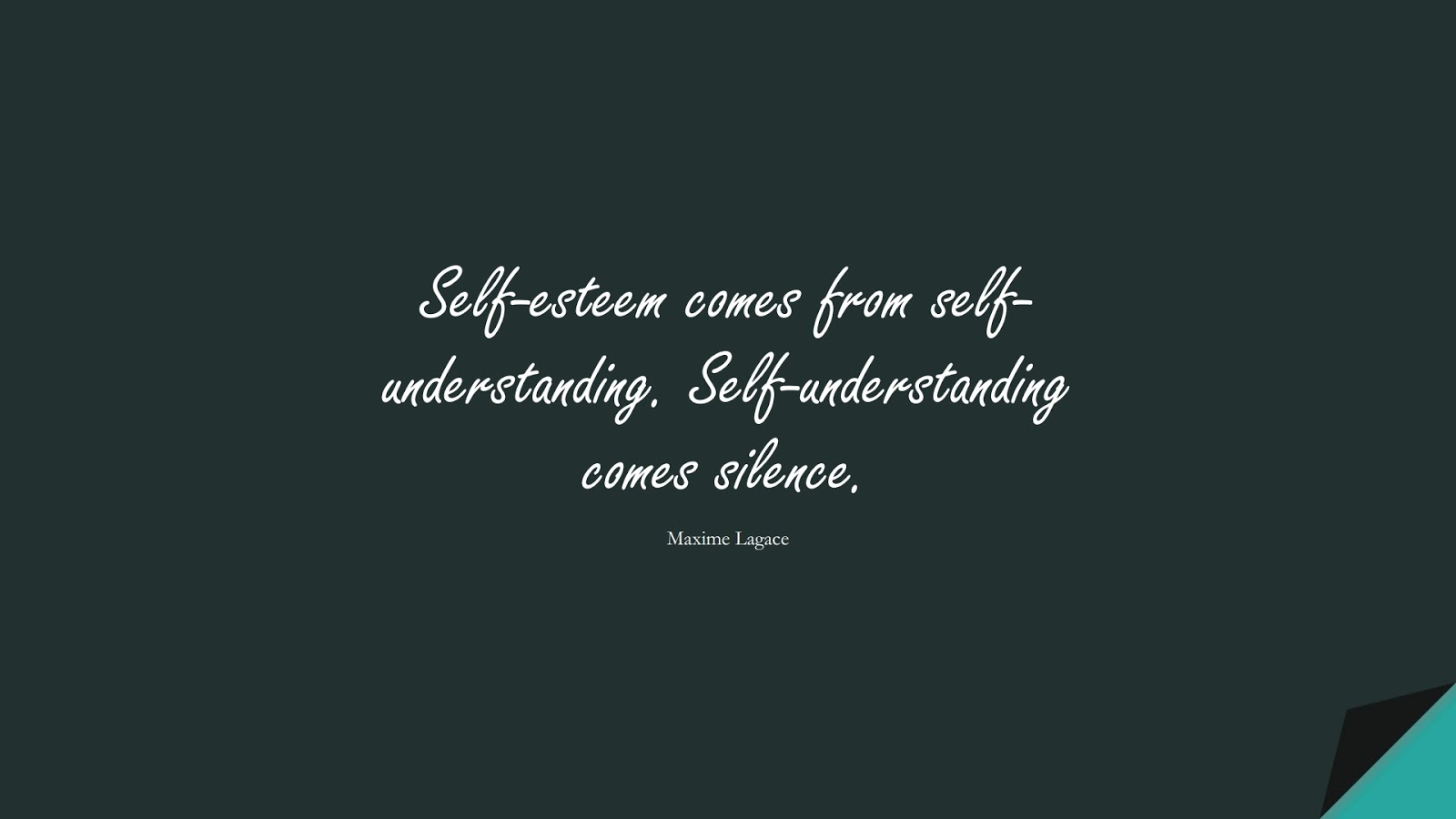 Self-esteem comes from self-understanding. Self-understanding comes silence. (Maxime Lagace);  #SelfEsteemQuotes