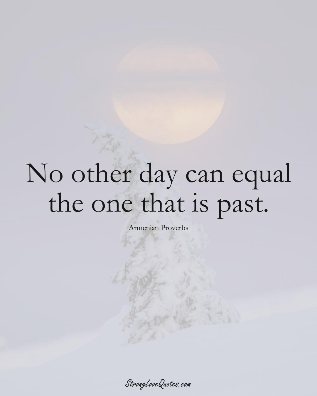 No other day can equal the one that is past. (Armenian Sayings);  #AsianSayings