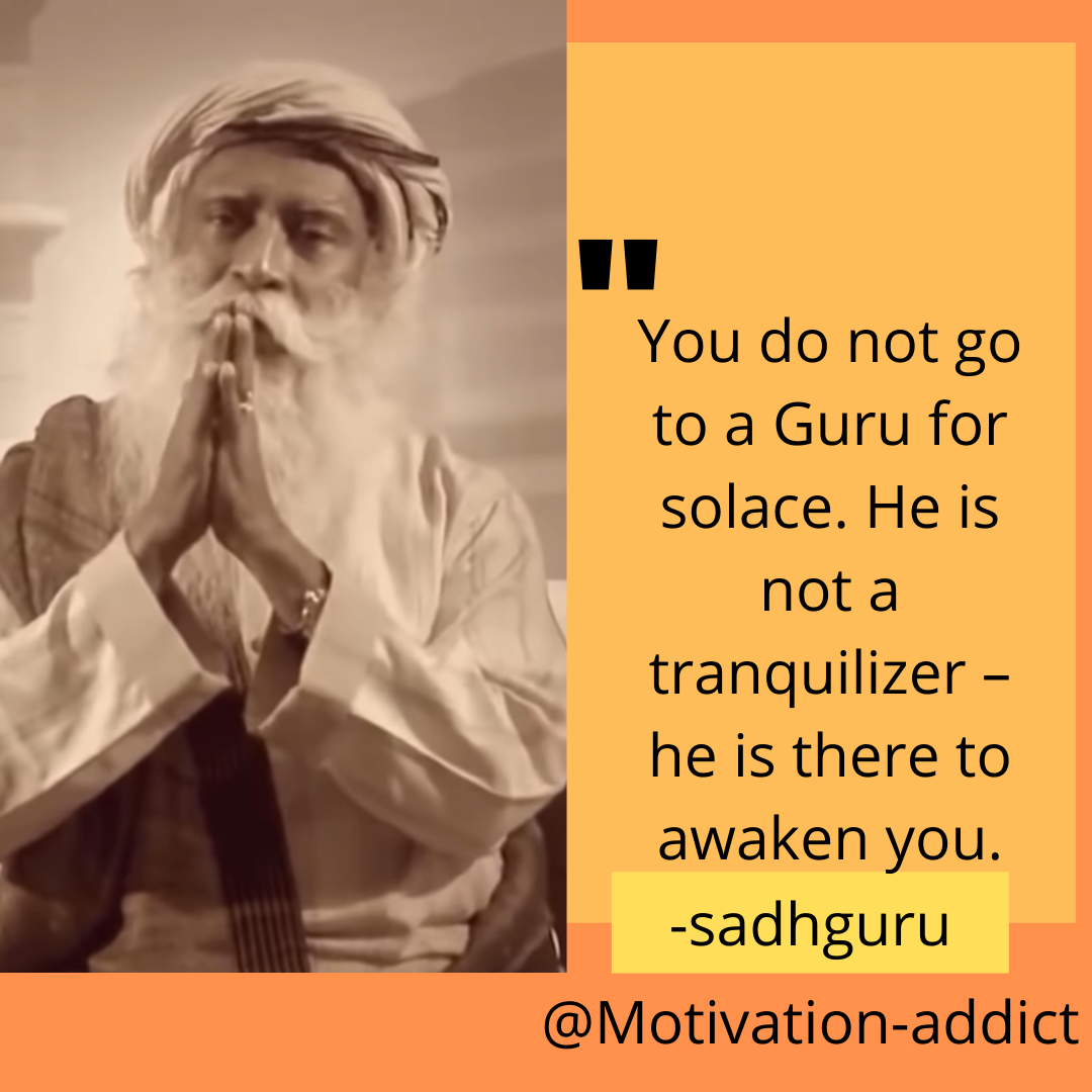""" YOU DO NOT GO TO GURU FOR SOLACE. HE IS NOT A TRANQUILIZE HE IS THERE TO AWAKE YOU."" -SADHGURU, JAGGI VASUDEV"