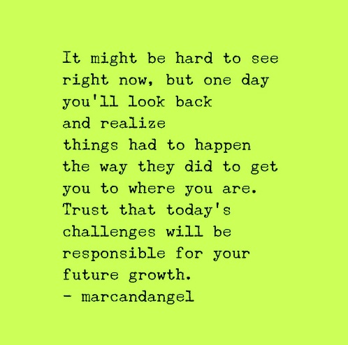 When you look back you see that things had to happen they way they did for you to get where you are. marcandangel.com #quotes